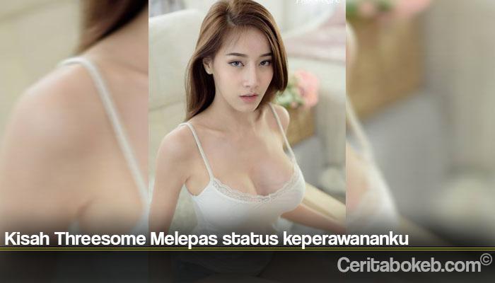 Kisah Threesome Melepas status keperawananku