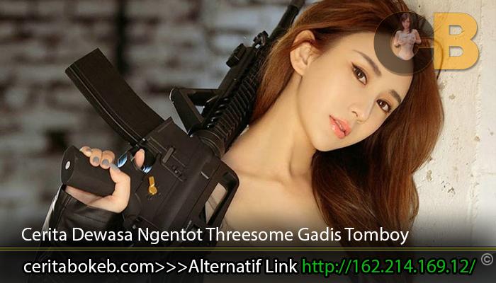 Cerita Dewasa Ngentot Threesome Gadis Tomboy | Cerita Dewasa Terupdate