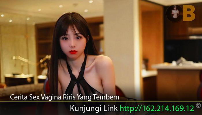 Cerita-Sex-Vagina-Riris-Yang-Tembem